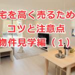 住宅を高く売るためのコツと注意点 ~物件見学編(1)~
