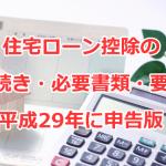住宅ローン控除の手続き・必要書類・要件の平成28年(平成29年に申告)版