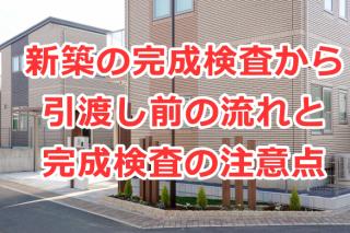 新築住宅の完成検査から引渡し前の流れと完成検査の注意点